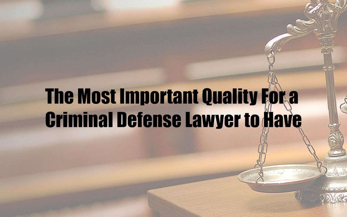 The Most Important Quality For a Criminal Defense Lawyer to Have